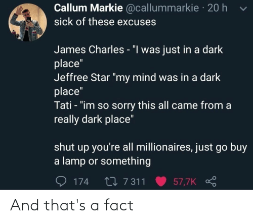 """Really Dark: Callum Markie @callummarkie · 20 h  sick of these excuses  James Charles - """"I was just in a dark  place""""  Jeffree Star """"my mind was in a dark  place""""  Tati - """"im so sorry this all came from a  really dark place""""  shut up you're all millionaires, just go buy  a lamp or something  27 7 311  57,7K  174 And that's a fact"""