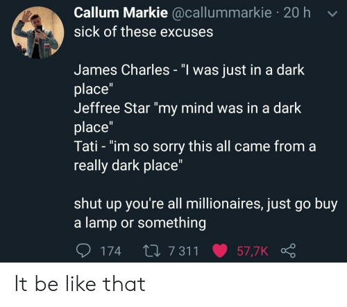 "Really Dark: Callum Markie @callummarkie 20 h v  sick of these excuses  James Charles - ""l was just in a dark  place""  Jeffree Star ""my mind was in a dark  place  Tati - ""im so sorry this all came from a  really dark place""  shut up you're all millionaires, just go buy  a lamp or something  174 t0 7 311 57,7K It be like that"