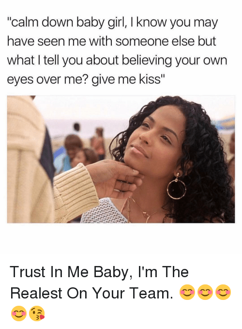 "Girl, Kiss, and Dank Memes: ""calm down baby girl, I know you may  have seen me with someone else but  what I tell you about believing your own  eyes over me? give me kiss"" Trust In Me Baby, I'm The Realest On Your Team. 😊😊😊😊😘"