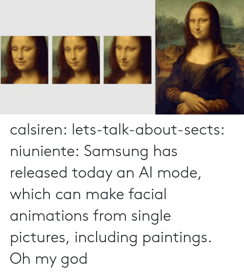 Samsung: calsiren: lets-talk-about-sects:   niuniente:  Samsung has released today an AI mode, which can make facial animations from single pictures, including paintings.  Oh my god