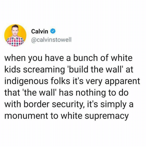 white kids: Calvin  calvinstowell  when you have a bunch of white  kids screaming build the wall' at  indigenous folks it's very apparent  that 'the wall' has nothing to do  with border security, it's simply a  monument to white supremacy