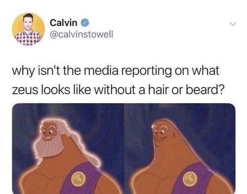 calvin: Calvin  @calvinstowell  why isn't the media reporting on what  zeus looks like without a hair or beard?