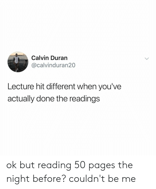 calvin: Calvin Duran  @calvinduran20  Lecture hit different when you've  actually done the readings ok but reading 50 pages the night before? couldn't be me