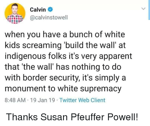 Twitter, Kids, and White: Calvin  iHii@calvinstowell  when you have a bunch of white  kids screaming build the wall' at  indigenous folks it's very apparent  that 'the wall' has nothing to do  with border security, it's simply a  monument to white supremacy  8:48 AM 19 Jan 19 Twitter Web Client Thanks Susan Pfeuffer Powell!