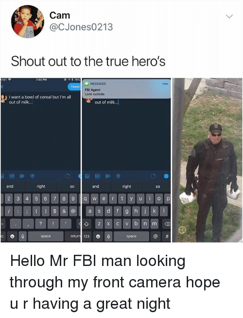 Fbi, Hello, and Memes: Cam  @CJones0213  Shout out to the true hero's  7-02 PM  MESSAGES  Tweet  FBI Agent  Look outside  I want a bowl of cereal but I'm all  out of milk...  out of milk..  and  right  and  right  So  so  2 3 4 56  8 9q w e r t y u  o p  space  returr 123 0 Hello Mr FBI man looking through my front camera hope u r having a great night