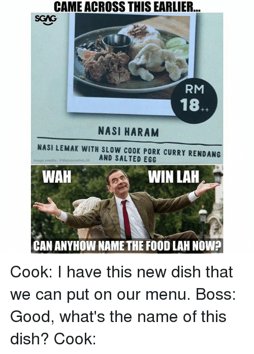 Food, Memes, and Dish: CAME ACROSS THIS EARLIER  SGAG  RM  18.  NASI HARAM  NASI LEMAK WITH SLOW COOK PORK CURRY RENDANG  AND SALTED EGG  Image credits:  MalcooootmLH  WAH  WIN LAH  CAN ANYHOW NAMETHE FOOD LAH NOW? Cook: I have this new dish that we can put on our menu. Boss: Good, what's the name of this dish? Cook: