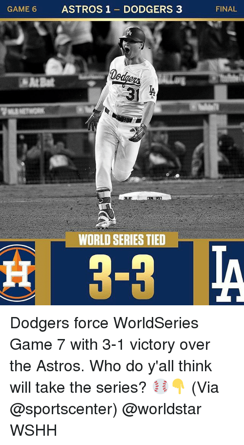 dodgers: CAME ASTROS1 DODGERS 3  FINAL  WORLD SERIES TIED Dodgers force WorldSeries Game 7 with 3-1 victory over the Astros. Who do y'all think will take the series? ⚾👇 (Via @sportscenter) @worldstar WSHH
