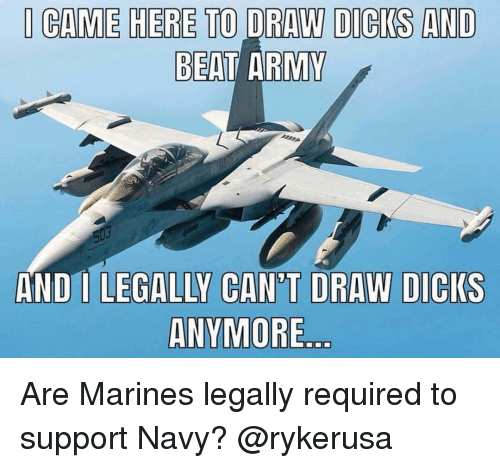 Marines: CAME HERE TO DRAW DICKS AND  BEAT ARMY  AND I LEGALLY CAN'T DRAW DICIKS  ANVMORE Are Marines legally required to support Navy? @rykerusa