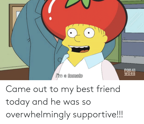 He Was: Came out to my best friend today and he was so overwhelmingly supportive!!!