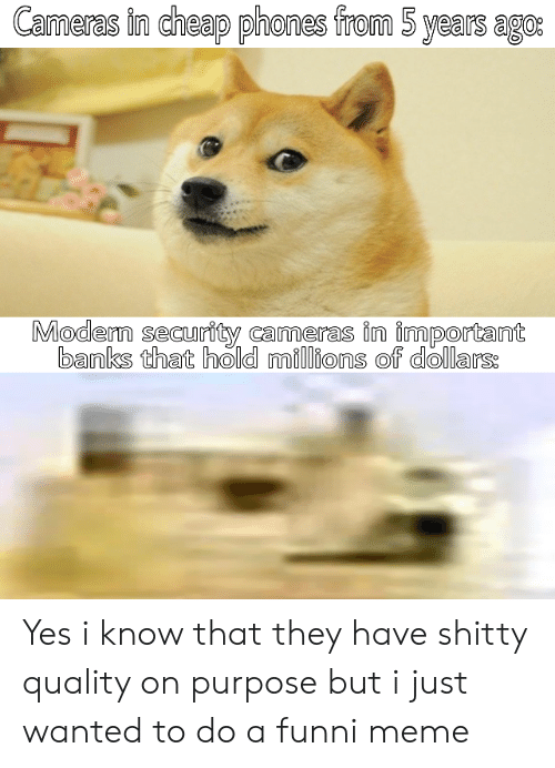 Millions: Cameras in cheap phones from 5 years ago:  Modern security cameras in important  banks that hold millions of dollars: Yes i know that they have shitty quality on purpose but i just wanted to do a funni meme