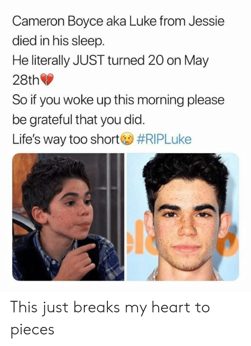 jessie: Cameron Boyce aka Luke from Jessie  died in his sleep  He literally JUST turned 20 on May  28th  So if you woke up this morning please  be grateful that you did.  Life's way too short  This just breaks my heart to pieces