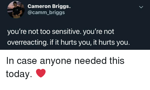 Today, Case, and Cameron: Cameron Briggs.  @camm_briggs  you're not too sensitive. you're not  overreacting. if it hurts you, it hurts you. In case anyone needed this today. ❤️