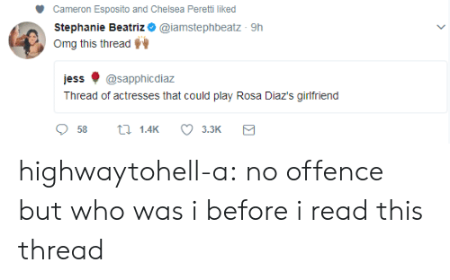 Rosa: Cameron Esposito and Chelsea Peretti liked  Stephanie Beatriz * @iamstephbeatz 9h  Omg this thread  jess ф @sapphicdiaz  Thread of actresses that could play Rosa Diaz's girlfriend  58 th 1.4K 3.3K highwaytohell-a:  no offence but who was i before i read this thread