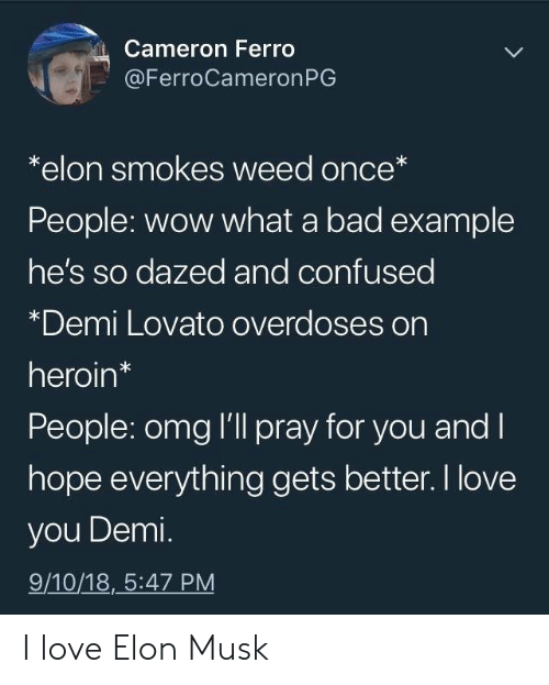 Demi Lovato: Cameron Ferro  @FerroCameronPG  *elon smokes weed once*  People: wow what a bad example  he's so dazed and confused  *Demi Lovato overdoses on  heroin*  People: omg I'll pray for you and l  hope everything gets better. I love  you Demi.  9/10/18,_5:47 PM I love Elon Musk