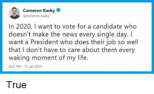 Life, News, and True: Cameron Kasky  @cameron kasky  In 2020, I want to vote for a candidate who  doesn't make the news every single day. I  want a President who does their job so well  that I don't have to care about them every  waking moment of my life.  8:21 PM 13 Jan 2019 True
