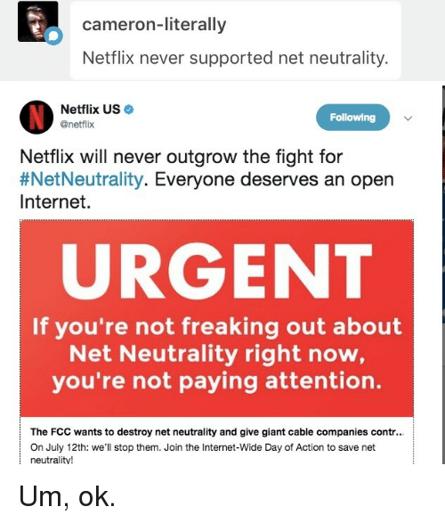 Internet, Netflix, and Giant: cameron-literally  Netflix never supported net neutrality.   Netflix US  @netflix  Following  Netflix will never outgrow the fight for  #NetNeutrality. Everyone deserves an open  Internet.  URGENT  If you're not freaking out about  Net Neutrality right now,  you're not paying attention.  The FCC wants to destroy net neutrality and give giant cable companies contr..  On  2twe'lstop them. Join the Inteet-de Day of ion to save net  neutrality! <p>Um, ok.</p>