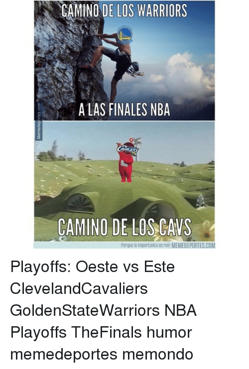 Cavs, Memes, and Nba: CAMINO DE LOS WARRIORS  A LAS FINALES NBA  CAMINO DE LOS CAVS  Porque lo importante es eir MEMEDEPORTES.COM Playoffs: Oeste vs Este ClevelandCavaliers GoldenStateWarriors NBA Playoffs TheFinals humor memedeportes memondo