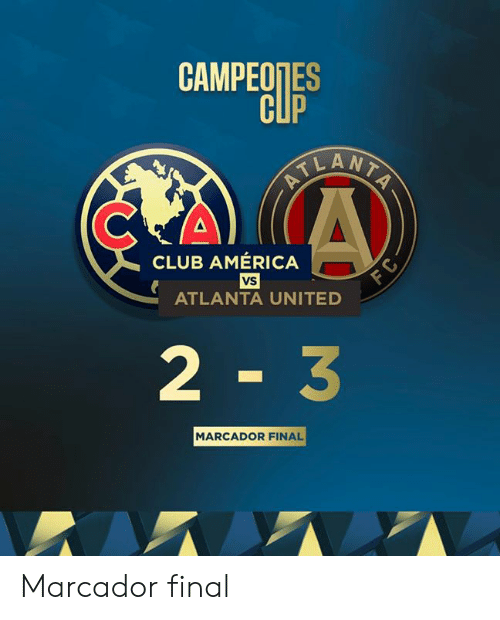 America, Club, and United: CAMPEOTES  CUP  ELANTA  CLUB AMÉRICA  vS  ATLANTA UNITED  2 3  MARCADOR FINAL Marcador final
