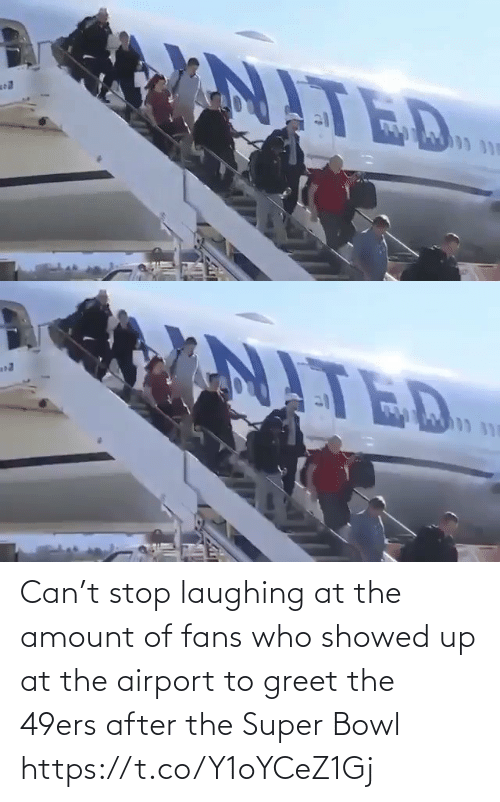 stop laughing: Can't stop laughing at the amount of fans who showed up at the airport to greet the 49ers after the Super Bowl https://t.co/Y1oYCeZ1Gj