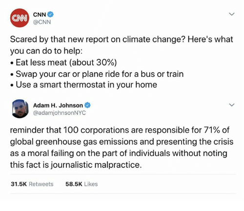 Anaconda, cnn.com, and Help: CAN  @CNN  Scared by that new report on climate change? Here's what  you can do to help:  -Eat less meat (about 30%)  Swap your car or plane ride for a bus or train  . Use a smart thermostat in your home  Adam H. Johnson  @adamjohnsonNYC  reminder that 100 corporations are responsible for 71% of  global greenhouse gas emissions and presenting the crisis  as a moral failing on the part of individuals without noting  this fact is journalistic malpractice  31.5K Retweets  58.5K Likes