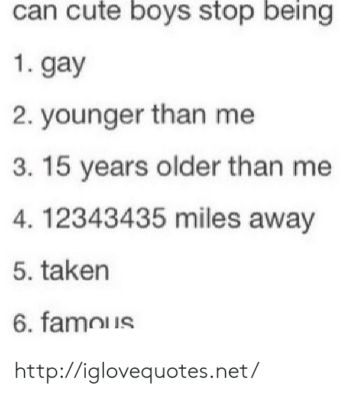 Cute, Taken, and Http: can cute boys stop being  1. gay  2. younger than me  3. 15 years older than me  4. 12343435 miles away  5. taken  6. famous http://iglovequotes.net/