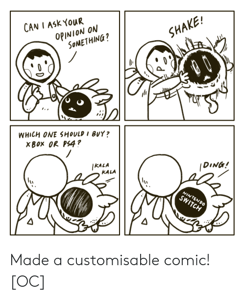 Your Opinion: CAN I ASK YOUR  OPINION ON  SOMETHING?  SHAKE!  dШн  WHICH ONE SHOULD I BUY?  XBOX OR PS4?  IKALA  KALA  DING!  NINTENDO  SWITCH Made a customisable comic! [OC]