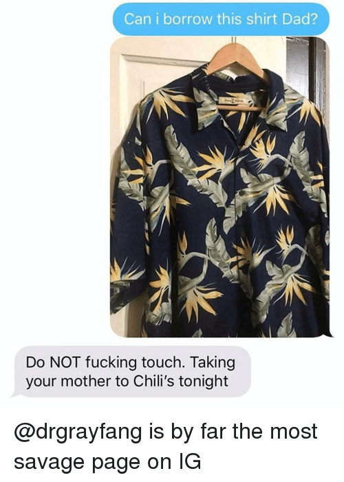 Chilis, Dad, and Fucking: Can i borrow this shirt Dad?  Do NOT fucking touch. Taking  your mother to Chili's tonight @drgrayfang is by far the most savage page on IG
