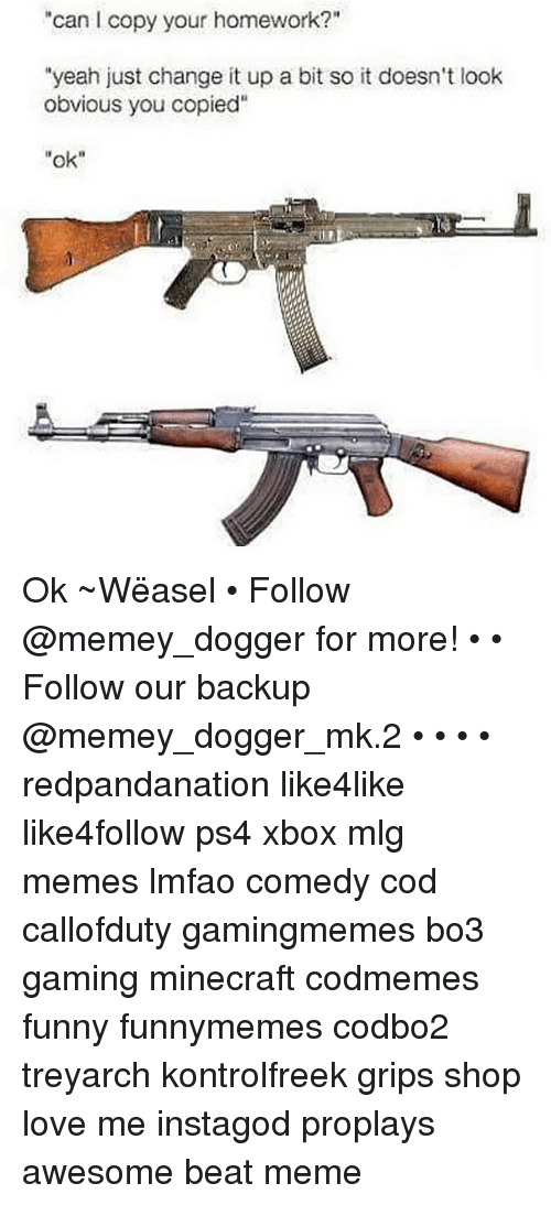 """weasels: """"can I copy your homework?""""  """"yeah just change it up a bit so it doesn't look  obvious you copied""""  ok"""" Ok ~Wëasel • Follow @memey_dogger for more! • • Follow our backup @memey_dogger_mk.2 • • • • redpandanation like4like like4follow ps4 xbox mlg memes lmfao comedy cod callofduty gamingmemes bo3 gaming minecraft codmemes funny funnymemes codbo2 treyarch kontrolfreek grips shop love me instagod proplays awesome beat meme"""
