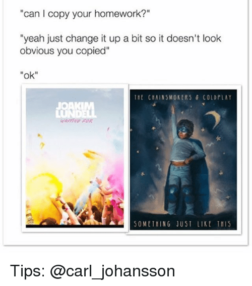 """Coldplay: can I copy your homework?""""  """"yeah just change it up a bit so it doesn't look  obvious you copied""""  """"ok  It ChAINSMOKERS & COLDPLAY  JOAK  ▲a