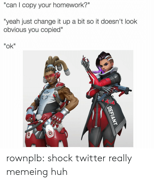 "Huh, Tumblr, and Twitter: ""can I copy your homework?""  ""yeah just change it up a bit so it doesn't look  obvious you copied""  ""ok"" rownplb:  shock twitter really memeing huh"