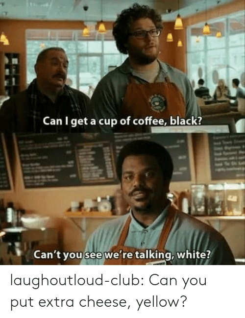 Club, Tumblr, and Black: Can I get a cup of coffee, black?  Can't you see we're talking, white? laughoutloud-club:  Can you put extra cheese, yellow?