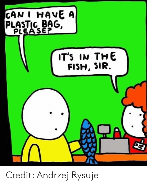 Memes, Fish, and A Plastic Bag: CAN I HAVE A  PLASTIC BAG.  PLEA SE?  IT'S IN THE  FISH, SIR.  TA Credit: Andrzej Rysuje