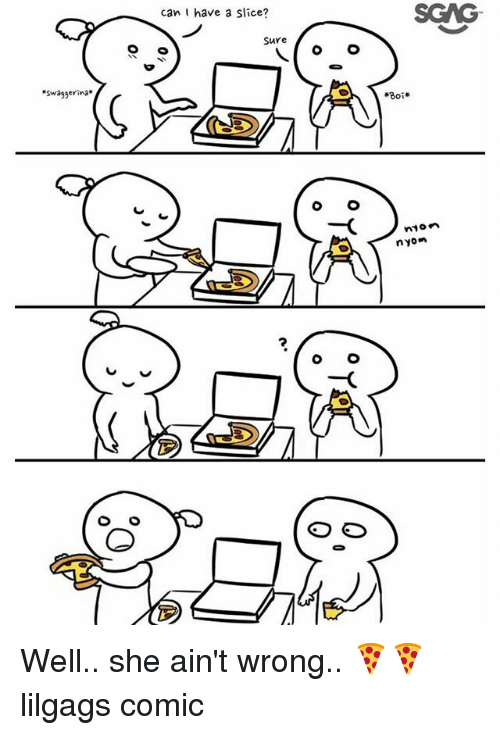 Memes, Wrongs, and 🤖: can I have a slice?  SGAG  Sure  swaggerina  #30  ED  nion  nyon  2 Well.. she ain't wrong.. 🍕🍕 lilgags comic