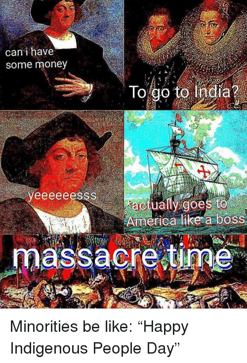"Be Like, Memes, and Money: can i have  some money  To go to India?  actually goe  massacre i  ne Minorities be like: ""Happy Indigenous People Day"""