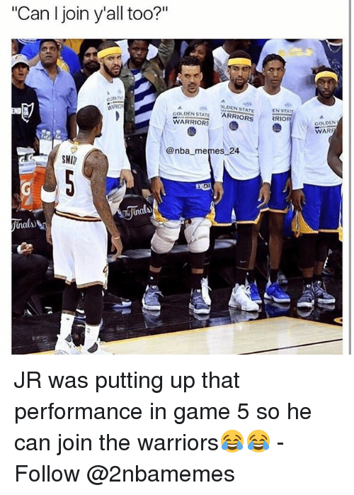 """smi: """"Can I join yall too?""""  GOLDEN STATE  ?LDEN STATE  WARRIORS  @nba memes 24  SMI  EN STA  RRIOR  GOLDEN  WAR JR was putting up that performance in game 5 so he can join the warriors😂😂 - Follow @2nbamemes"""