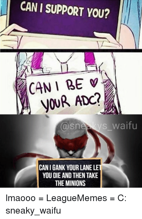 Memes, Minion, and Minions: CAN I SUPPORT YOU?  CAN I BE  YOUR ADO?  s waifu  Snee  CANIGANK YOUR LANE LE  YOU DIE AND THEN TAKE  THE MINIONS lmaooo  = LeagueMemes =  C: sneaky_waifu