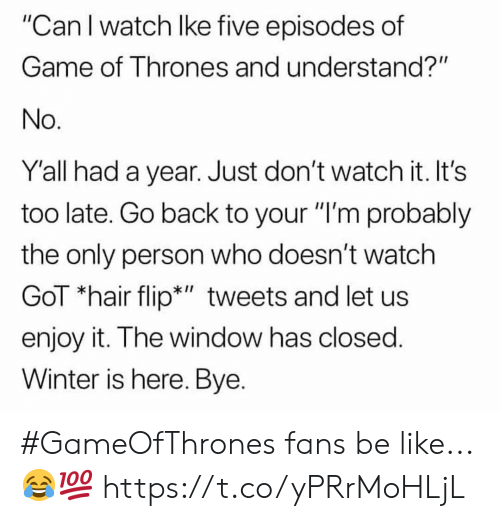 """of game of thrones: """"Can I watch lke five episodes of  Game of Thrones and understand?""""  No  Y'all had a year. Just don't watch it. It's  too late. Go back to your """"I'm probably  the only person who doesn't watch  GoT """"hair flip*"""" tweets and let us  enjoy it. The window has closed  Winter is here. Bye. #GameOfThrones fans be like...😂💯 https://t.co/yPRrMoHLjL"""