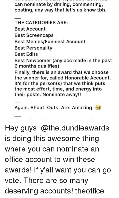 Memes Funniest: can nominate  by dm'ing, commenting,  posting, any way that let's us know tbh.  THE CATEGORIES ARE:  Best Account  Best Screencaps  Best Memes/Funniest Account  Best Personality  Best Edits  Best Newcomer (any acc made in the past  6 months qualifies)  Finally, there is an award that we choose  the winner for, called Honorable Account.  It's for the person(s) that we think puts  the most effort, time, and energy into  their posts. Nominate away!!  Again. Shout. Outs. Are. Amazing. Hey guys! @the.dundieawards is doing this awesome thing where you can nominate an office account to win these awards! If y'all want you can go vote. There are so many deserving accounts! theoffice