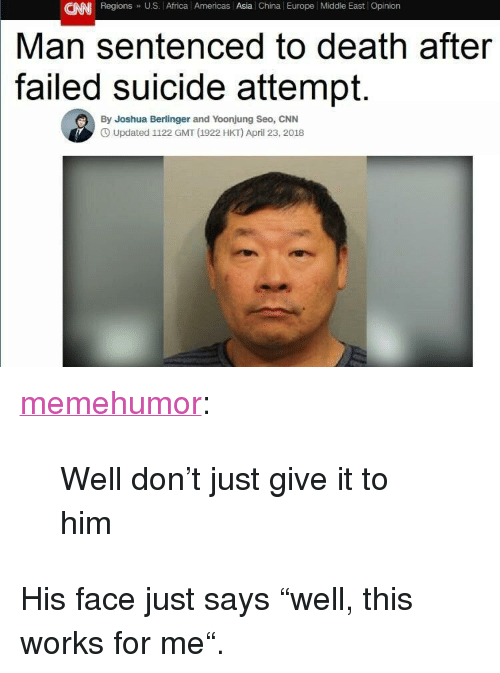 """works for me: CAN Regions U.S. Africa l Americas Asia China Europe Middle East Opinion  Man sentenced to death after  suicide attempt.  failed  By Joshua Berlinger and Yoonjung Seo, CNN  O Updated 1122 GMT (1922 HKT) April 23, 2018 <p><a href=""""http://memehumor.net/post/173244791338/well-dont-just-give-it-to-him"""" class=""""tumblr_blog"""">memehumor</a>:</p>  <blockquote><p>Well don't just give it to him</p></blockquote>  <p>His face just says """"well, this works for me"""".</p>"""