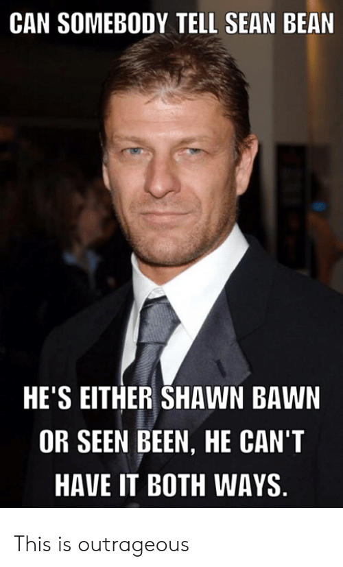 sean: CAN SOMEBODY TELL SEAN BEAN  HE'S EITHER SHAWN BAWN  OR SEEN BEEN, HE CAN'T  HAVE IT BOTH WAYS This is outrageous