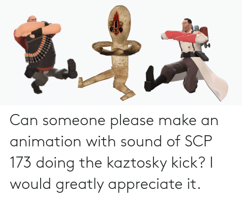 scp-173: Can someone please make an animation with sound of SCP 173 doing the kaztosky kick? I would greatly appreciate it.