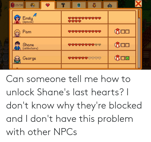 Hearts: Can someone tell me how to unlock Shane's last hearts? I don't know why they're blocked and I don't have this problem with other NPCs