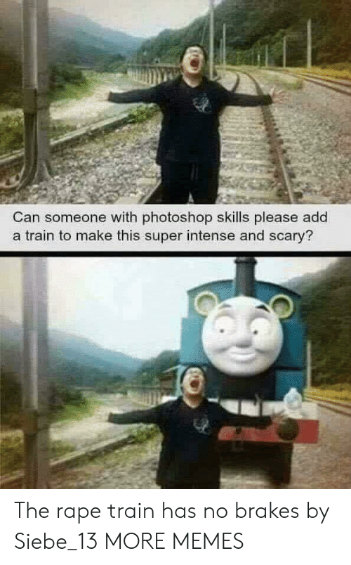 Rape: Can someone with photoshop skills please add  a train to make this super intense and scary? The rape train has no brakes by Siebe_13 MORE MEMES