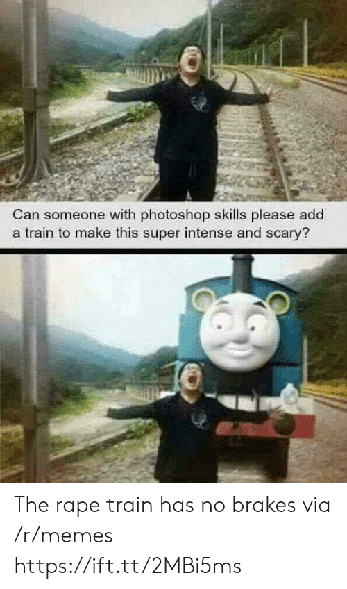 Rape: Can someone with photoshop skills please add  a train to make this super intense and scary? The rape train has no brakes via /r/memes https://ift.tt/2MBi5ms