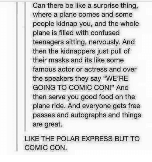 """Polar Express: Can there be like a surprise thing,  where a plane comes and some  people kidnap you, and the whole  plane is filled with confused  teenagers sitting, nervously. And  then the kidnappers just pull of  their masks and its like some  famous actor or actress and over  the speakers they say """"WE'RE  GOING TO COMIC CON!"""" And  then serve you good food on the  plane ride. And everyone gets free  passes and autographs and things  are great.  LIKE THE POLAR EXPRESS BUT TO  COMIC CON."""