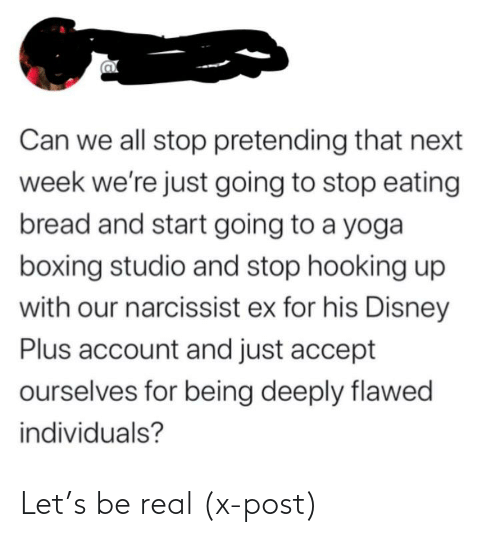 Hooking: Can we all stop pretending that next  week we're just going to stop eating  bread and start going to a yoga  boxing studio and stop hooking up  with our narcissist ex for his Disney  Plus account and just accept  ourselves for being deeply flawed  individuals? Let's be real (x-post)