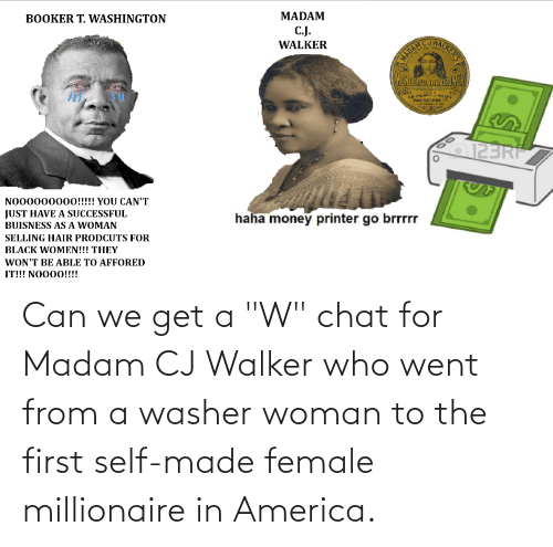 """walker: Can we get a """"W"""" chat for Madam CJ Walker who went from a washer woman to the first self-made female millionaire in America."""