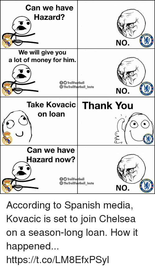 Chelsea, Memes, and Money: Can we have  Hazard?  ELSE  We will give you  a lot of money for him  TrollFotball  TheTrollFoptball Insta  ELSE  Take Kovacic Thank You  on loarn  AELSE  Can we have  Hazard now?  Troll Fotball  TheTrollFoptball Insta  ELSE According to Spanish media, Kovacic is set to join Chelsea on a season-long loan. How it happened... https://t.co/LM8EfxPSyl