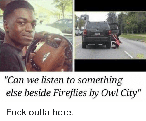 "Owling: ""Can we listen to something  else beside Firefies by Owl City  else beside Fireflies by Owl City"" Fuck outta here."