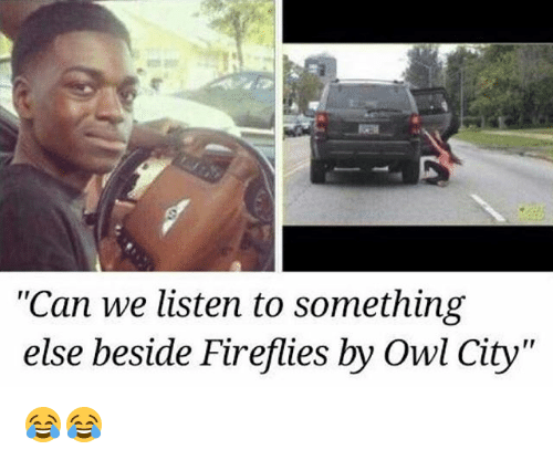 "Owling: ""Can we listen to something  else beside Fireflies by Owl City"" 😂😂"